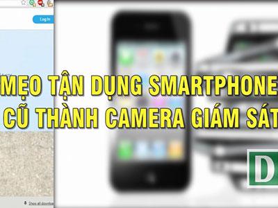Mẹo tận dụng smartphone cũ làm camera an ninh tại nhà